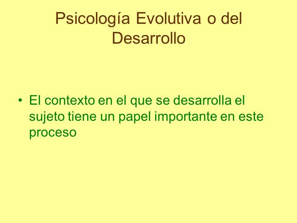 Psicología Evolutiva o del Desarrollo El contexto en el que se desarrolla el sujeto tiene un papel importante en este proceso