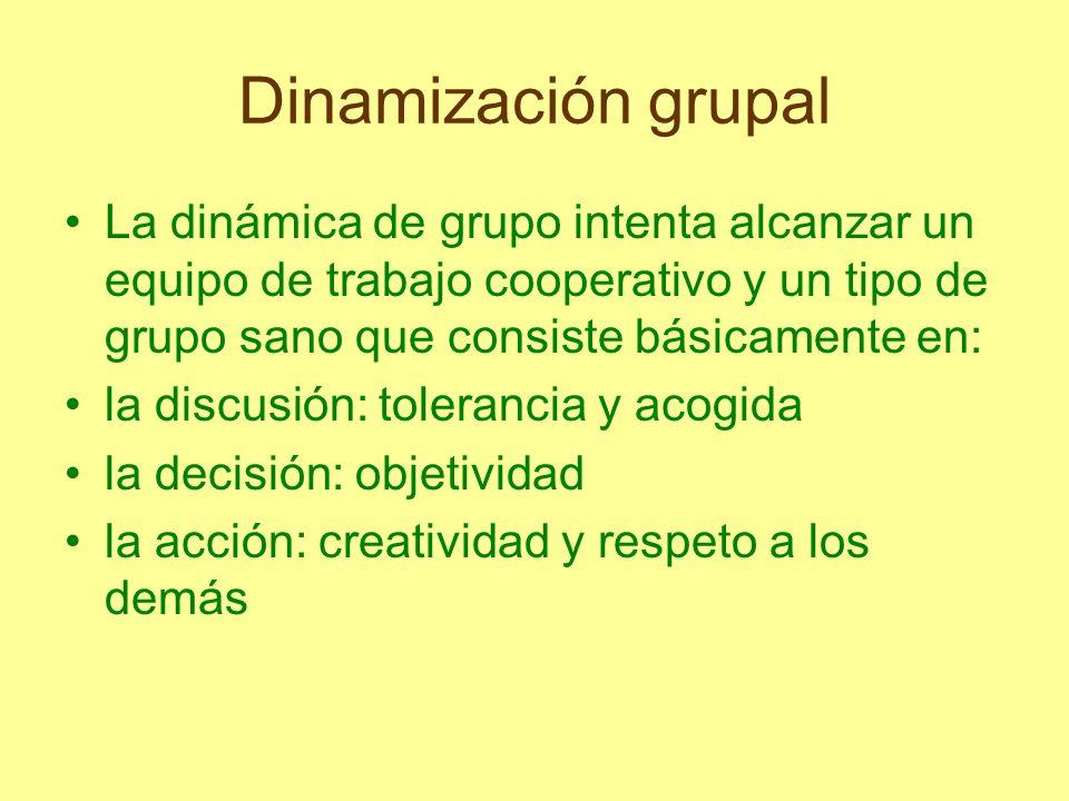 Dinamización grupal La dinámica de grupo intenta alcanzar un equipo de trabajo cooperativo y un tipo de grupo sano que consiste básicamente en: la dis