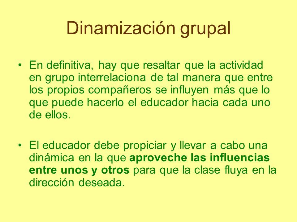 Dinamización grupal En definitiva, hay que resaltar que la actividad en grupo interrelaciona de tal manera que entre los propios compañeros se influye