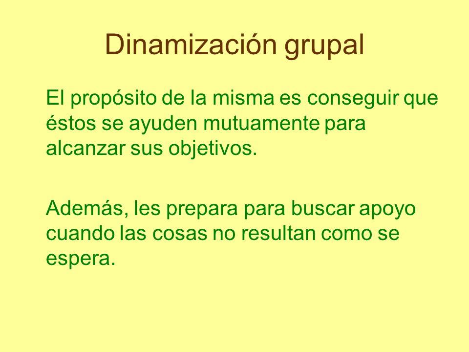 Dinamización grupal El propósito de la misma es conseguir que éstos se ayuden mutuamente para alcanzar sus objetivos. Además, les prepara para buscar
