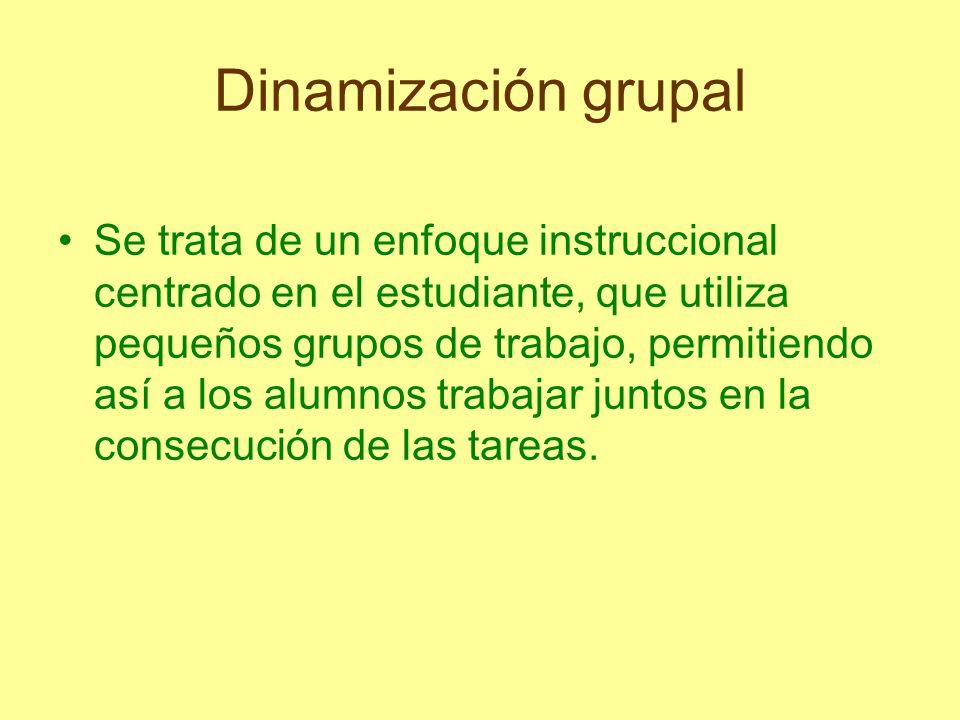 Dinamización grupal Se trata de un enfoque instruccional centrado en el estudiante, que utiliza pequeños grupos de trabajo, permitiendo así a los alum