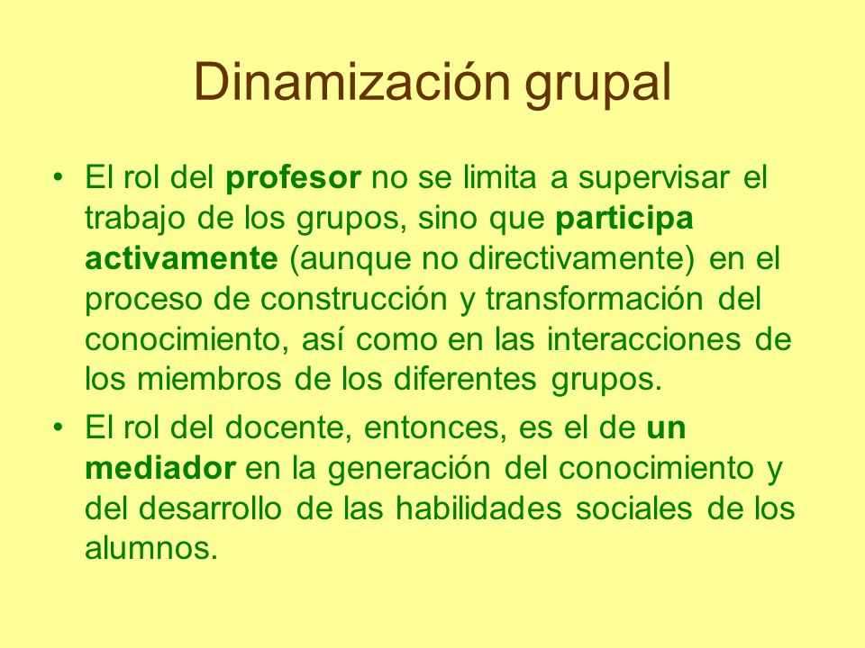 Dinamización grupal El rol del profesor no se limita a supervisar el trabajo de los grupos, sino que participa activamente (aunque no directivamente)
