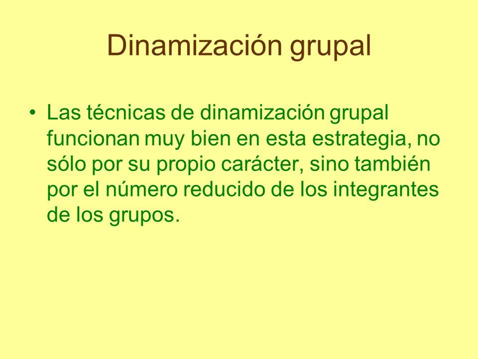 Dinamización grupal Las técnicas de dinamización grupal funcionan muy bien en esta estrategia, no sólo por su propio carácter, sino también por el núm