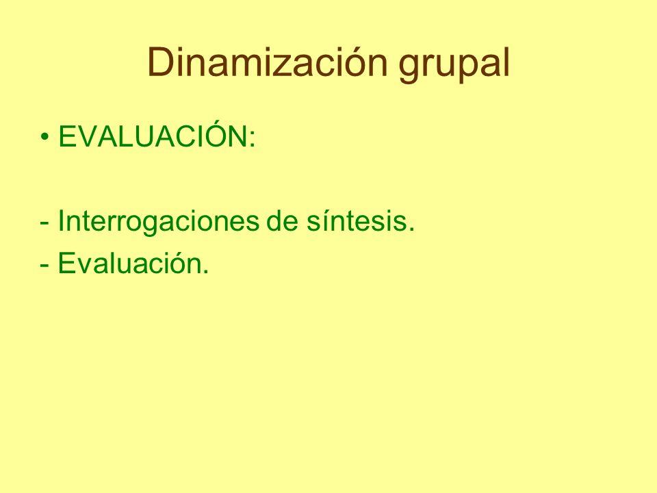 Dinamización grupal EVALUACIÓN: - Interrogaciones de síntesis. - Evaluación.