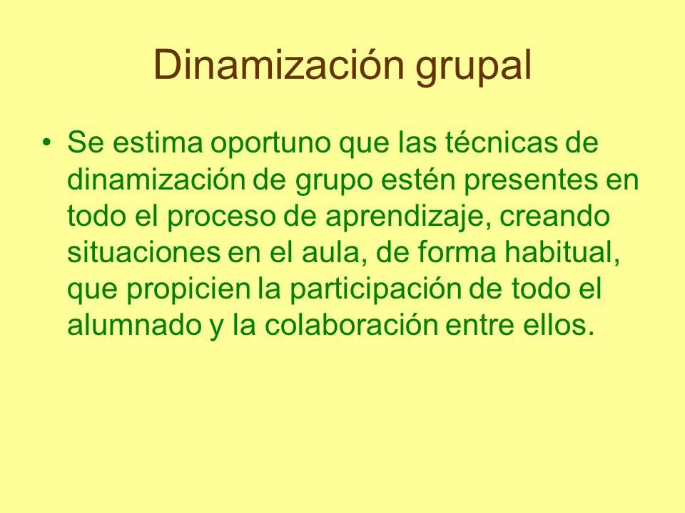 Dinamización grupal Se estima oportuno que las técnicas de dinamización de grupo estén presentes en todo el proceso de aprendizaje, creando situacione