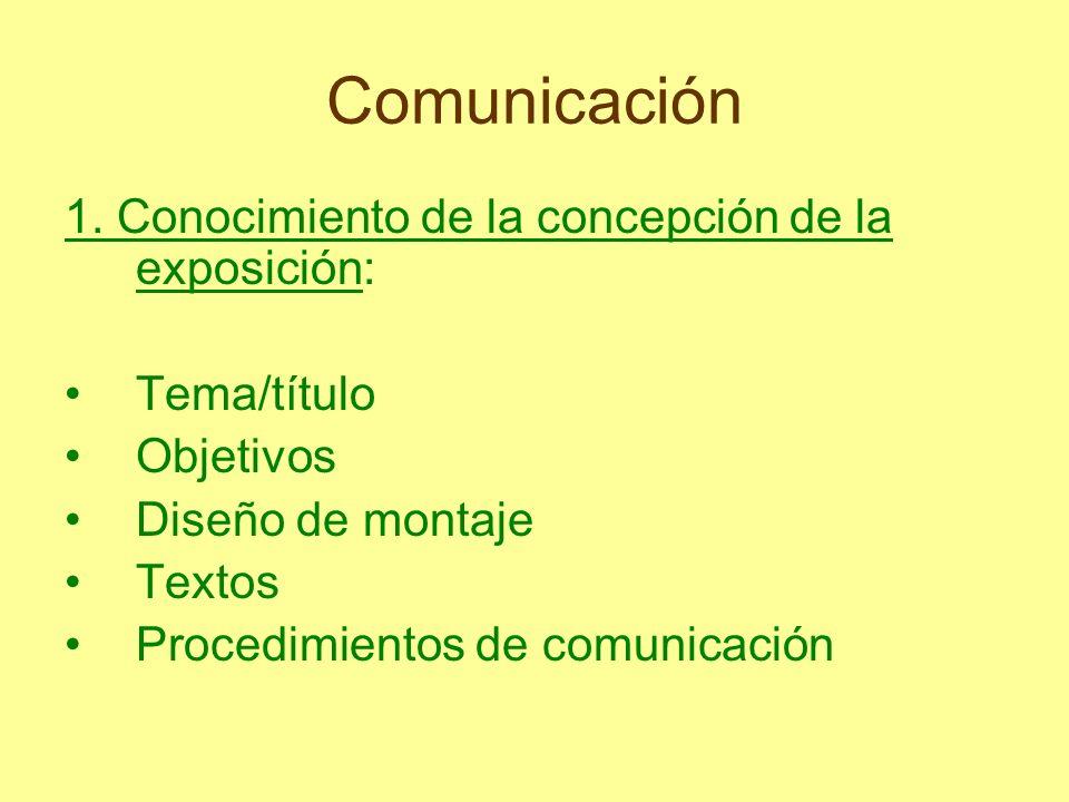 Comunicación 1. Conocimiento de la concepción de la exposición: Tema/título Objetivos Diseño de montaje Textos Procedimientos de comunicación
