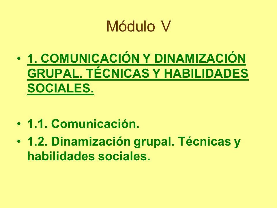Módulo V 1. COMUNICACIÓN Y DINAMIZACIÓN GRUPAL. TÉCNICAS Y HABILIDADES SOCIALES. 1.1. Comunicación. 1.2. Dinamización grupal. Técnicas y habilidades s