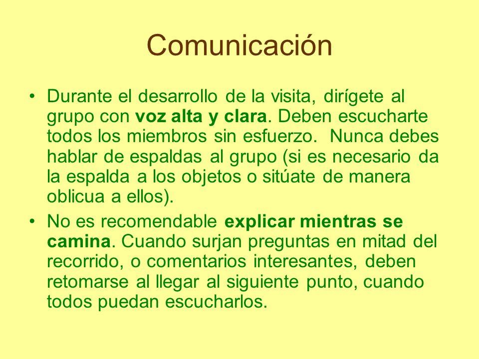 Comunicación Durante el desarrollo de la visita, dirígete al grupo con voz alta y clara. Deben escucharte todos los miembros sin esfuerzo. Nunca debes