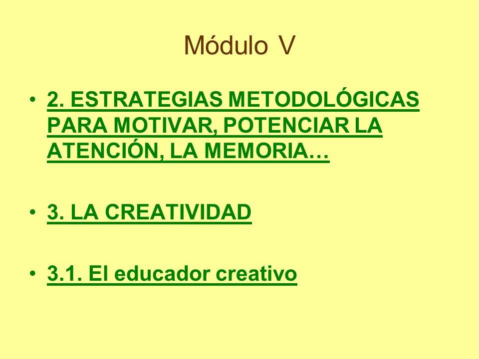Módulo V 2. ESTRATEGIAS METODOLÓGICAS PARA MOTIVAR, POTENCIAR LA ATENCIÓN, LA MEMORIA… 3. LA CREATIVIDAD 3.1. El educador creativo