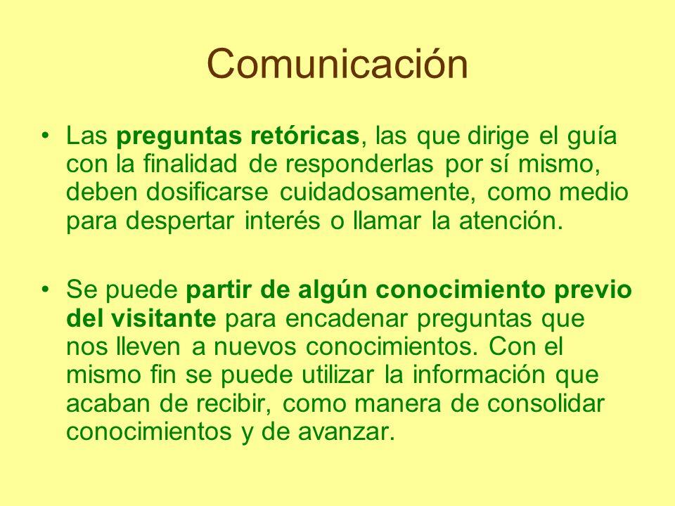 Comunicación Las preguntas retóricas, las que dirige el guía con la finalidad de responderlas por sí mismo, deben dosificarse cuidadosamente, como med