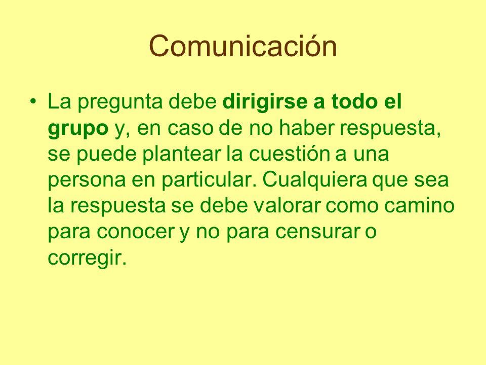 Comunicación La pregunta debe dirigirse a todo el grupo y, en caso de no haber respuesta, se puede plantear la cuestión a una persona en particular. C