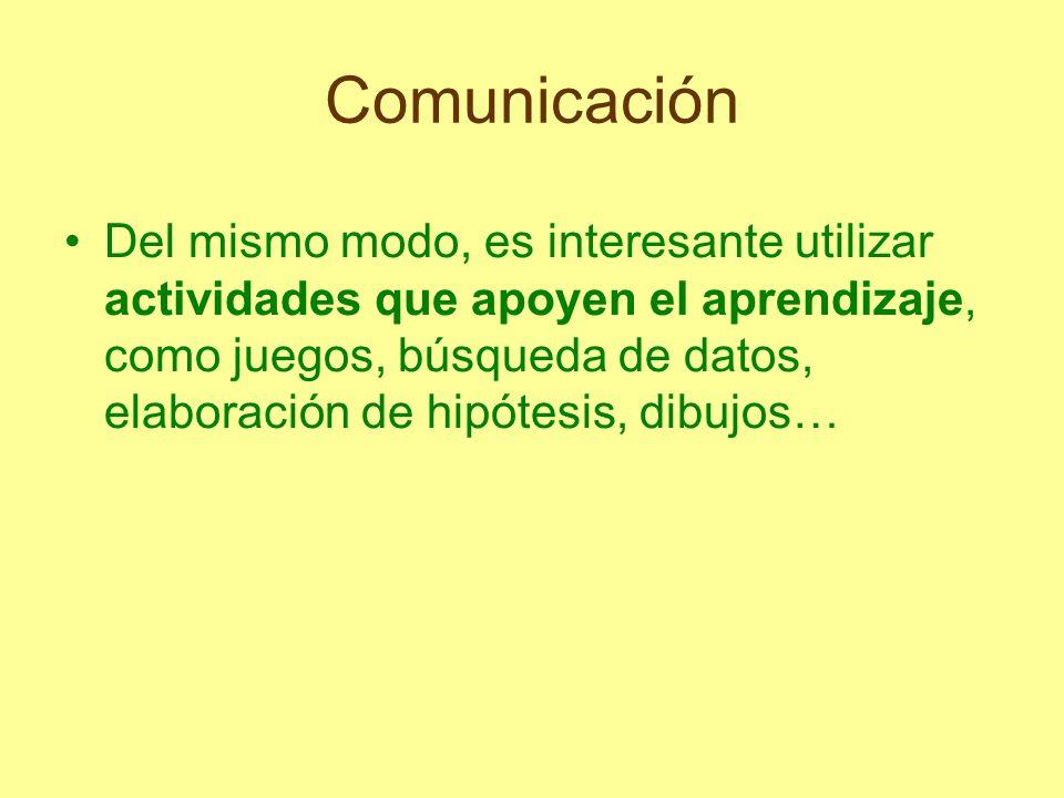 Comunicación Del mismo modo, es interesante utilizar actividades que apoyen el aprendizaje, como juegos, búsqueda de datos, elaboración de hipótesis,