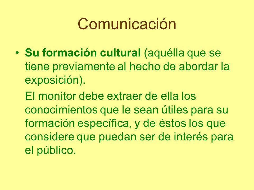 Comunicación Su formación cultural (aquélla que se tiene previamente al hecho de abordar la exposición). El monitor debe extraer de ella los conocimie