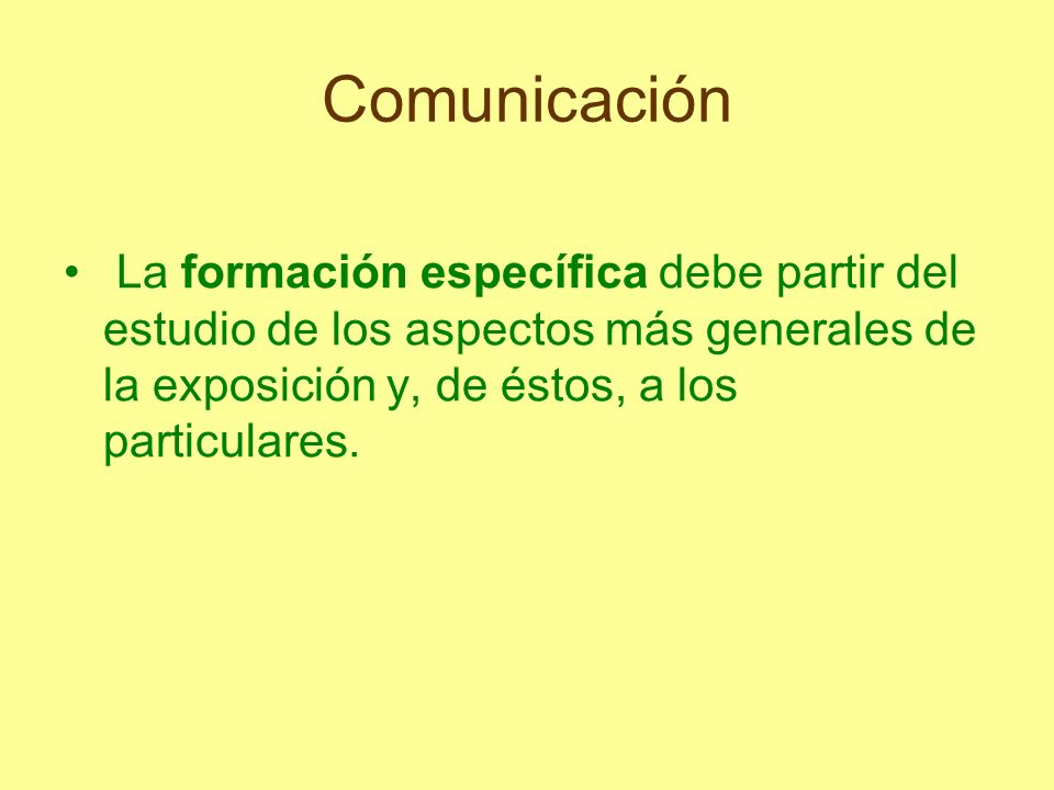 Comunicación La formación específica debe partir del estudio de los aspectos más generales de la exposición y, de éstos, a los particulares.