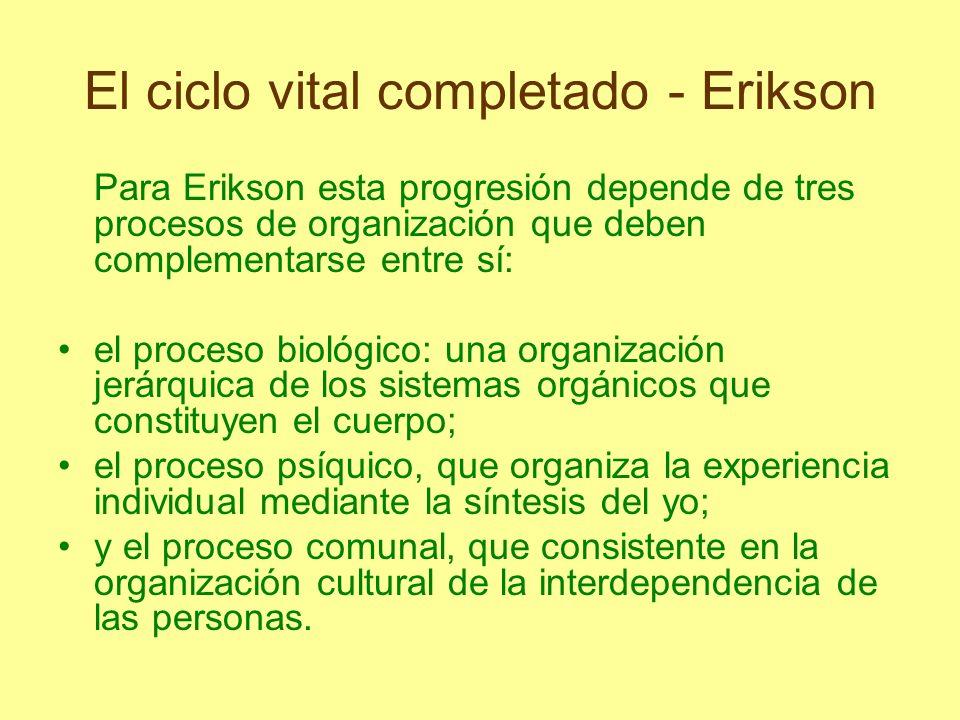 El ciclo vital completado - Erikson Para Erikson esta progresión depende de tres procesos de organización que deben complementarse entre sí: el proces