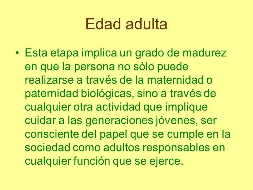 Edad adulta Esta etapa implica un grado de madurez en que la persona no sólo puede realizarse a través de la maternidad o paternidad biológicas, sino