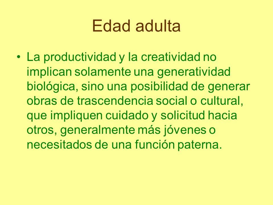 Edad adulta La productividad y la creatividad no implican solamente una generatividad biológica, sino una posibilidad de generar obras de trascendenci