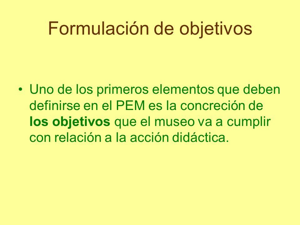Formulación de objetivos Uno de los primeros elementos que deben definirse en el PEM es la concreción de los objetivos que el museo va a cumplir con r