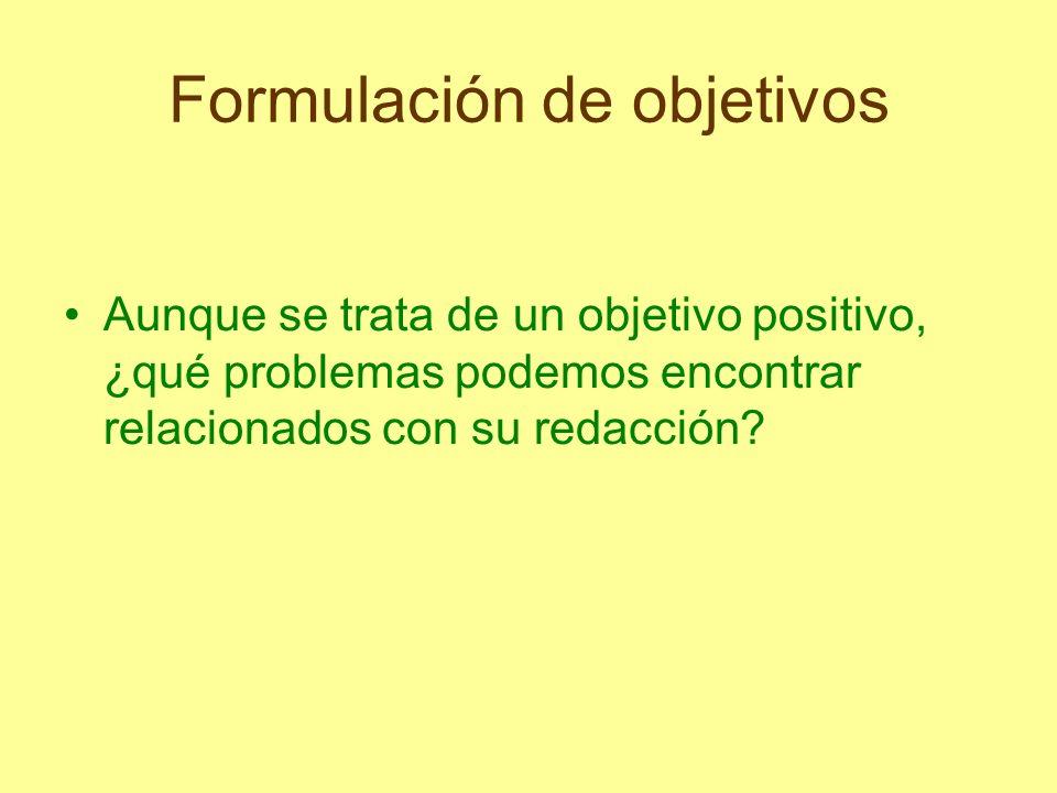 Formulación de objetivos Aunque se trata de un objetivo positivo, ¿qué problemas podemos encontrar relacionados con su redacción?