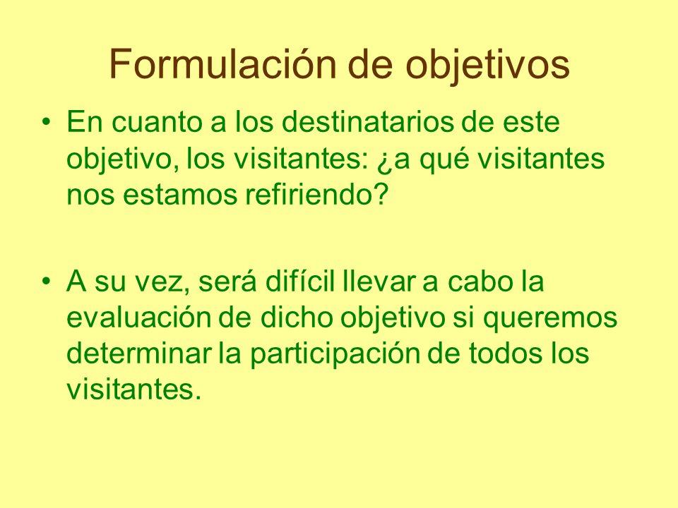 Formulación de objetivos En cuanto a los destinatarios de este objetivo, los visitantes: ¿a qué visitantes nos estamos refiriendo? A su vez, será difí