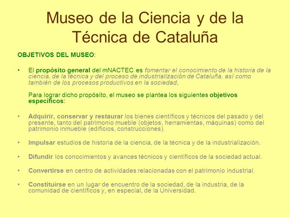 Museo de la Ciencia y de la Técnica de Cataluña OBJETIVOS DEL MUSEO: El propósito general del mNACTEC es fomentar el conocimiento de la historia de la