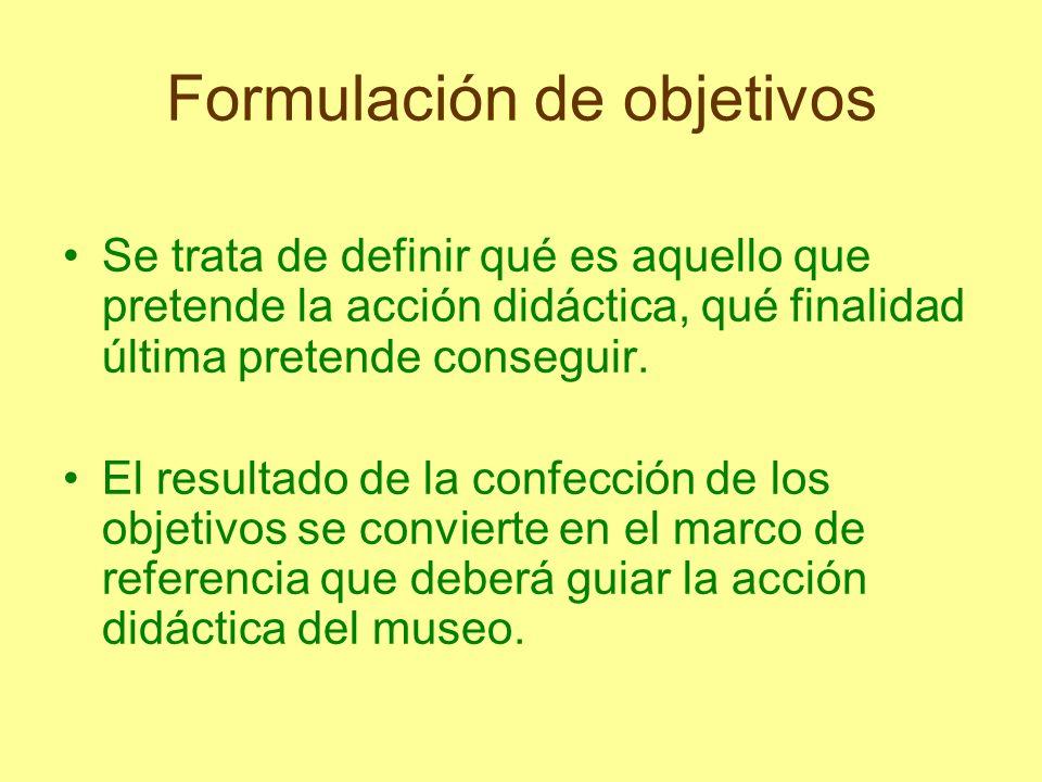 Formulación de objetivos Se trata de definir qué es aquello que pretende la acción didáctica, qué finalidad última pretende conseguir. El resultado de