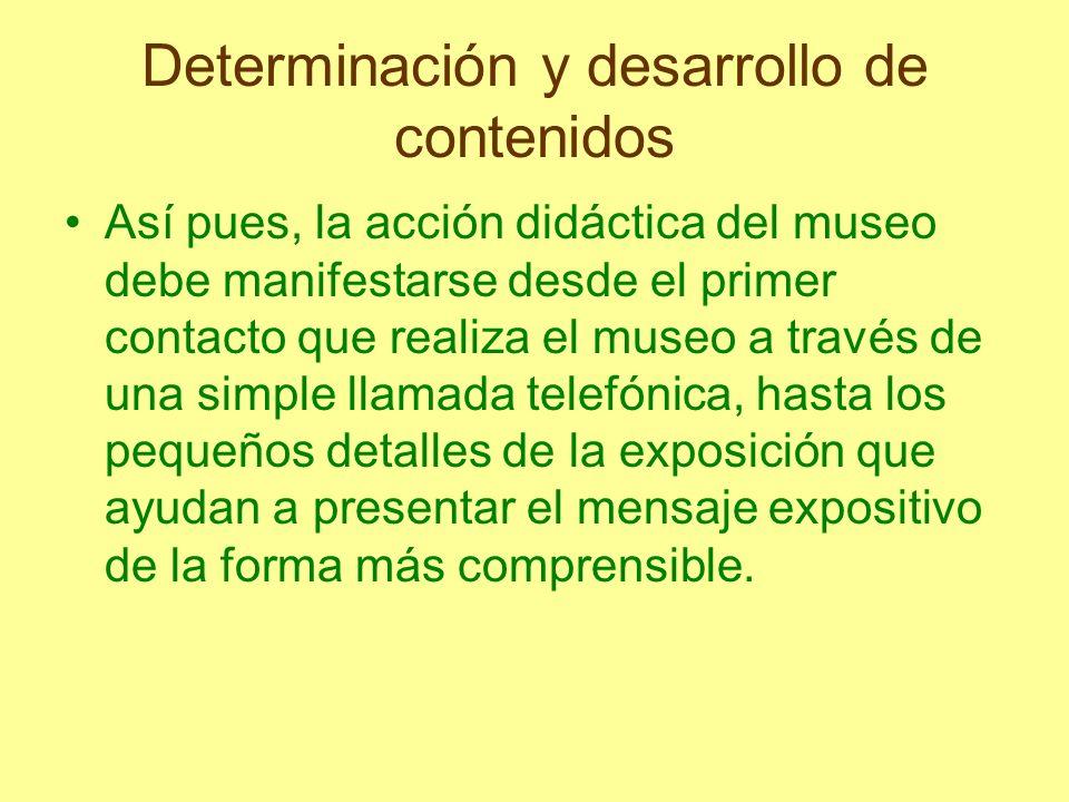 Determinación y desarrollo de contenidos Así pues, la acción didáctica del museo debe manifestarse desde el primer contacto que realiza el museo a tra