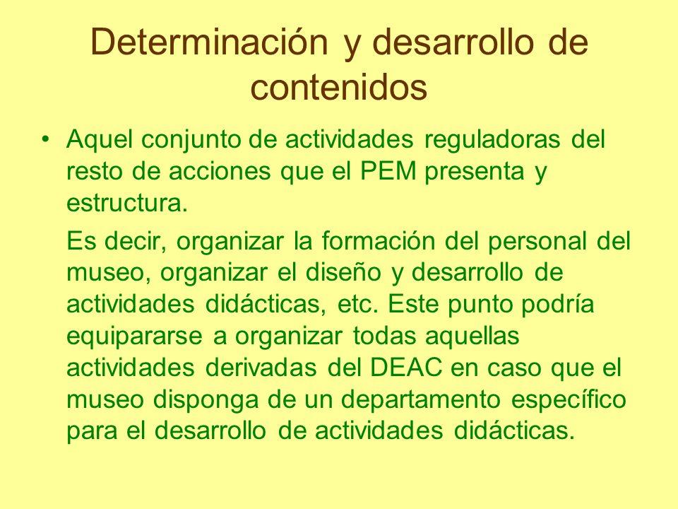 Determinación y desarrollo de contenidos Aquel conjunto de actividades reguladoras del resto de acciones que el PEM presenta y estructura. Es decir, o