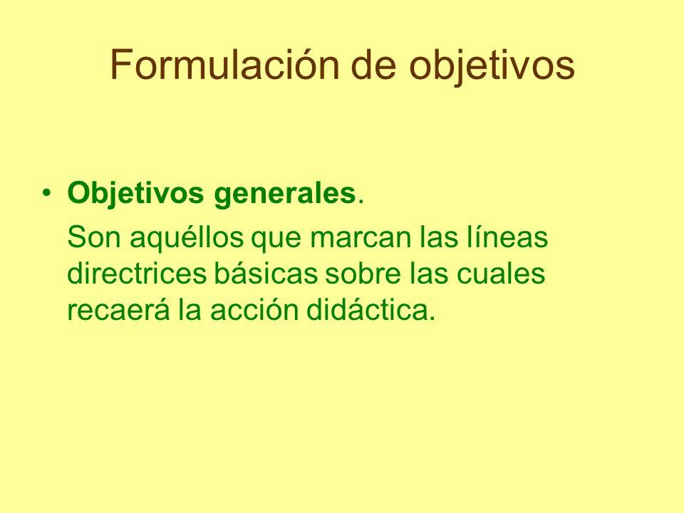 Formulación de objetivos Objetivos generales. Son aquéllos que marcan las líneas directrices básicas sobre las cuales recaerá la acción didáctica.