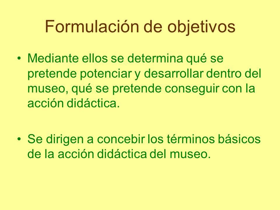 Formulación de objetivos Mediante ellos se determina qué se pretende potenciar y desarrollar dentro del museo, qué se pretende conseguir con la acción