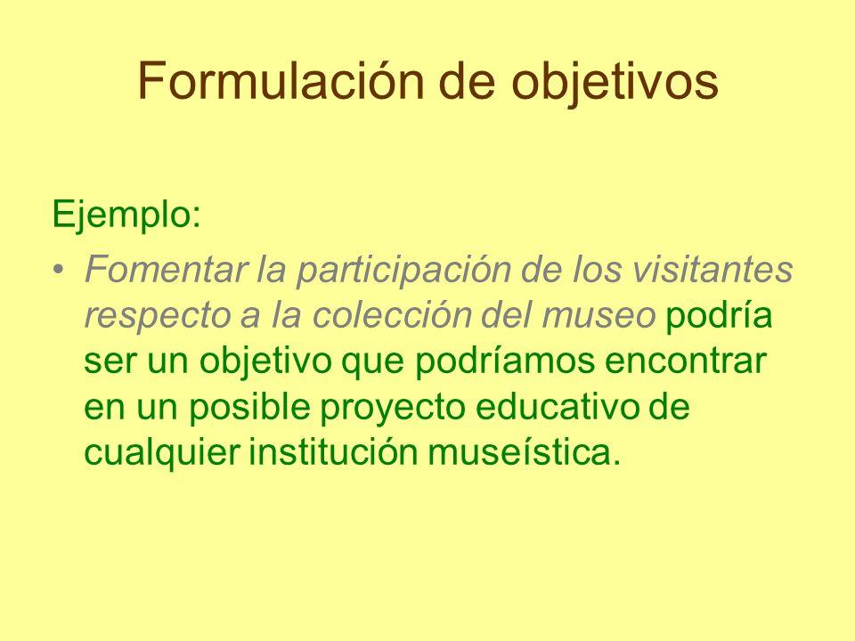 Formulación de objetivos Ejemplo: Fomentar la participación de los visitantes respecto a la colección del museo podría ser un objetivo que podríamos e