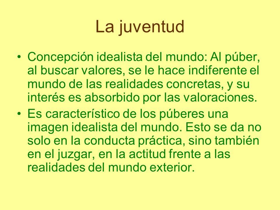 La juventud Concepción idealista del mundo: Al púber, al buscar valores, se le hace indiferente el mundo de las realidades concretas, y su interés es