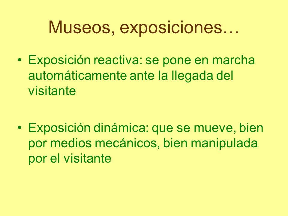 Museos, exposiciones… Exposición reactiva: se pone en marcha automáticamente ante la llegada del visitante Exposición dinámica: que se mueve, bien por