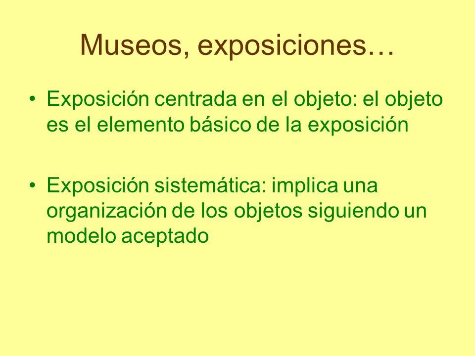 Museos, exposiciones… Exposición centrada en el objeto: el objeto es el elemento básico de la exposición Exposición sistemática: implica una organizac