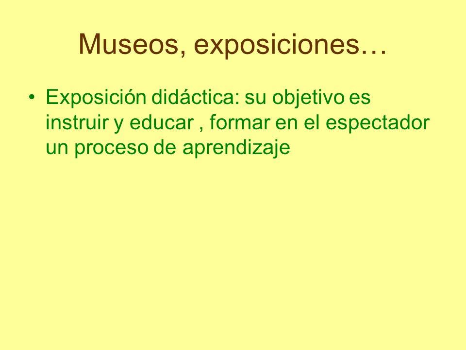 Museos, exposiciones… Exposición didáctica: su objetivo es instruir y educar, formar en el espectador un proceso de aprendizaje