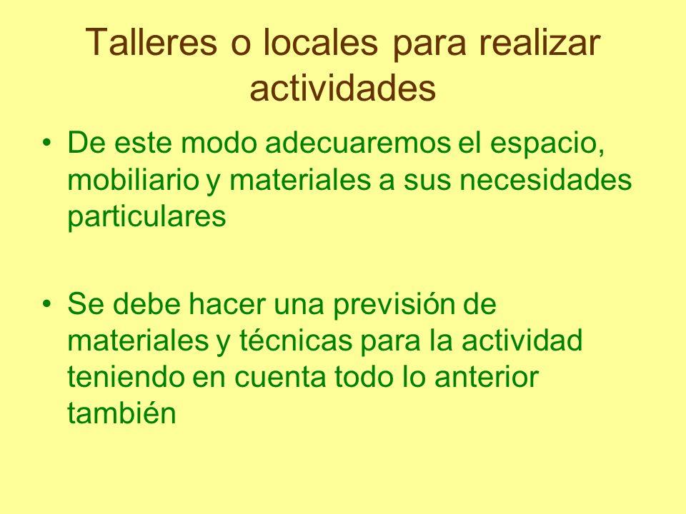 Talleres o locales para realizar actividades De este modo adecuaremos el espacio, mobiliario y materiales a sus necesidades particulares Se debe hacer
