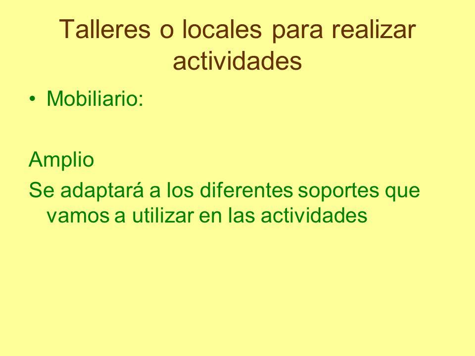 Talleres o locales para realizar actividades Mobiliario: Amplio Se adaptará a los diferentes soportes que vamos a utilizar en las actividades