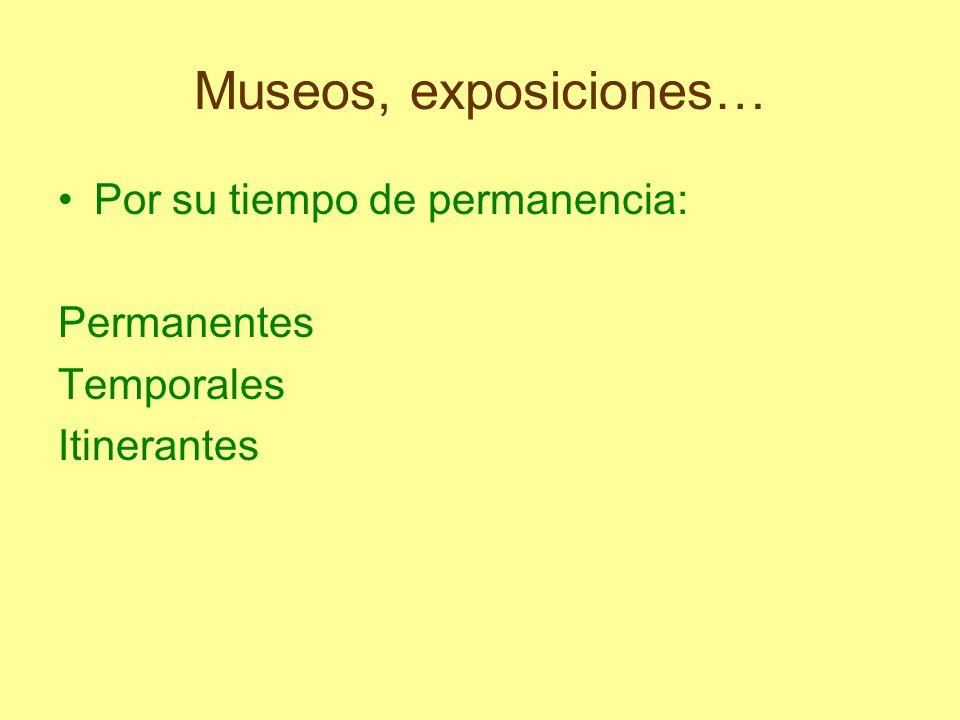 Museos, exposiciones… Por su tiempo de permanencia: Permanentes Temporales Itinerantes