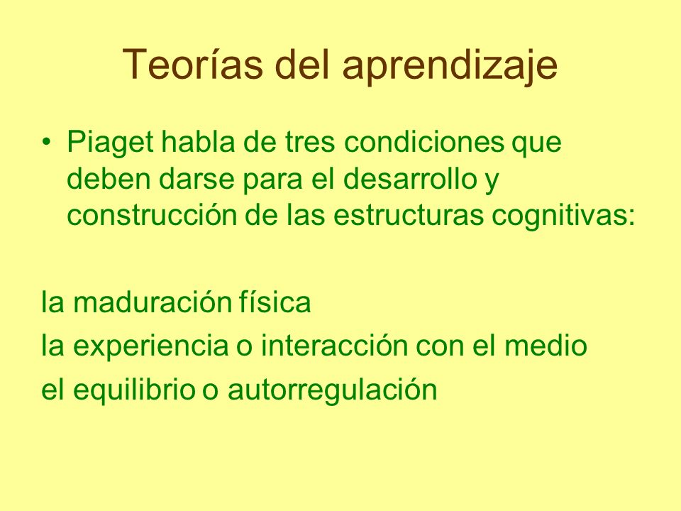 Teorías del aprendizaje Piaget habla de tres condiciones que deben darse para el desarrollo y construcción de las estructuras cognitivas: la maduració