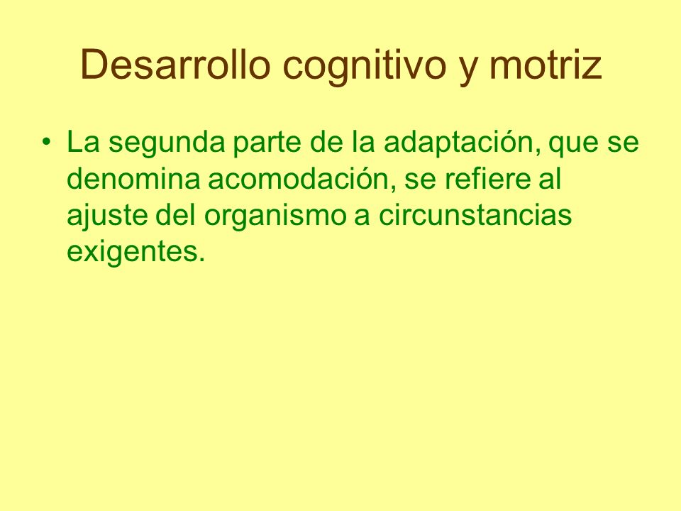 Desarrollo cognitivo y motriz Estos mecanismos de asimilación y acomodación conforman unidades de estructuras cognoscitivas que Piaget denomina esquemas.