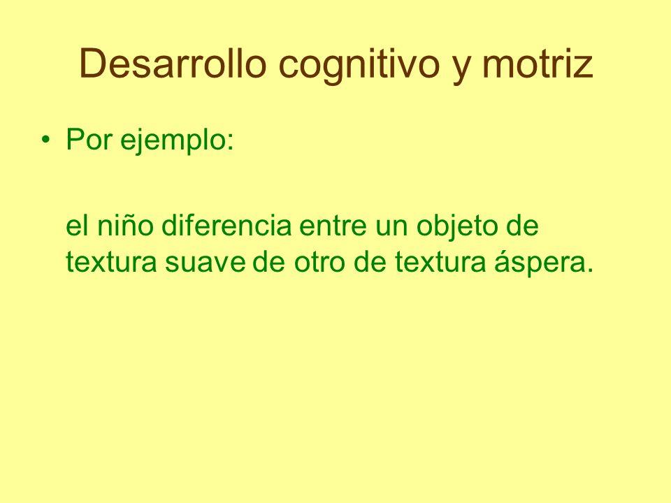 Desarrollo cognitivo y motriz Es el niño quien lo construye en su mente a través de las relaciones con los objetos, desarrollándose siempre de lo más simple a lo más complejo.