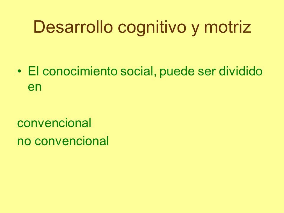 Desarrollo cognitivo y motriz El social convencional es producto del consenso de un grupo social y la fuente de este conocimiento está en los otros (amigos, padres, maestros, etc.).