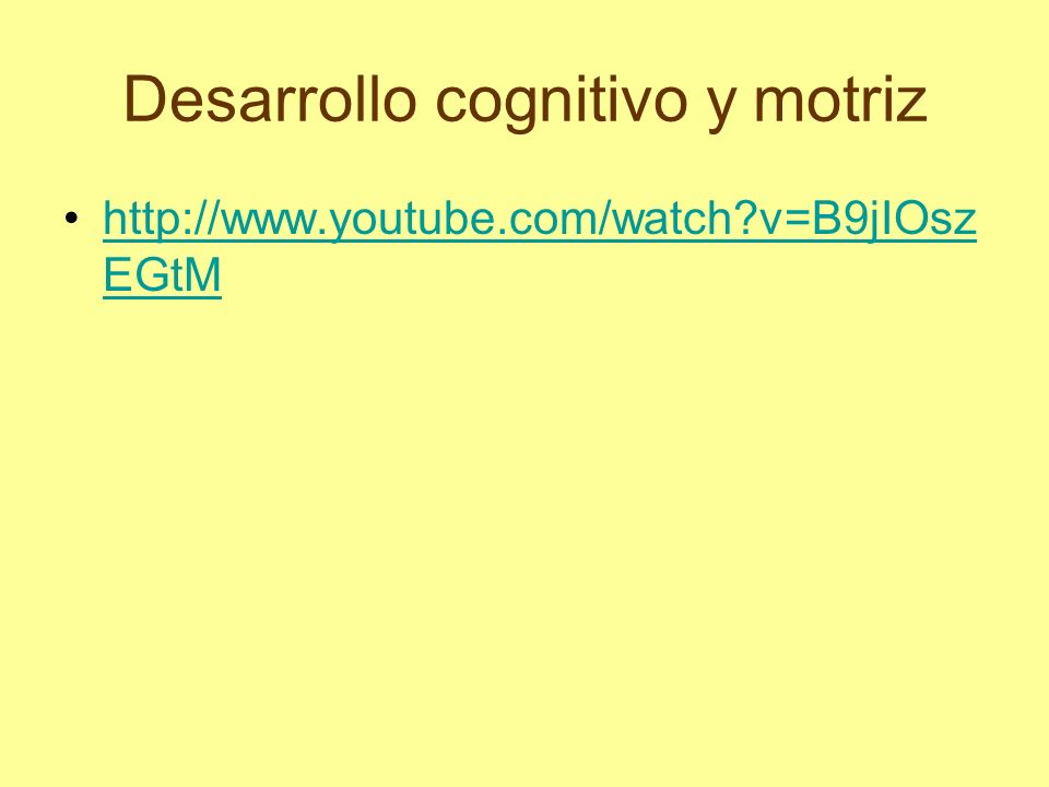 Desarrollo cognitivo y motriz http://www.youtube.com/watch?v=B9jIOsz EGtMhttp://www.youtube.com/watch?v=B9jIOsz EGtM