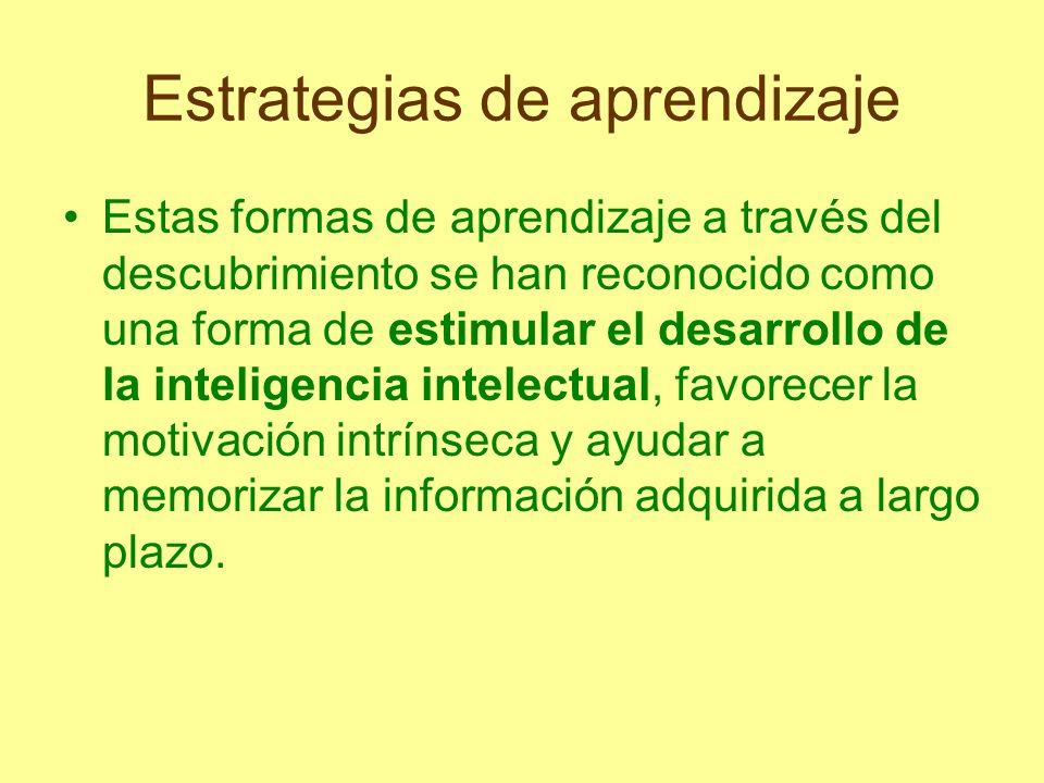 Estrategias de aprendizaje Estas formas de aprendizaje a través del descubrimiento se han reconocido como una forma de estimular el desarrollo de la i