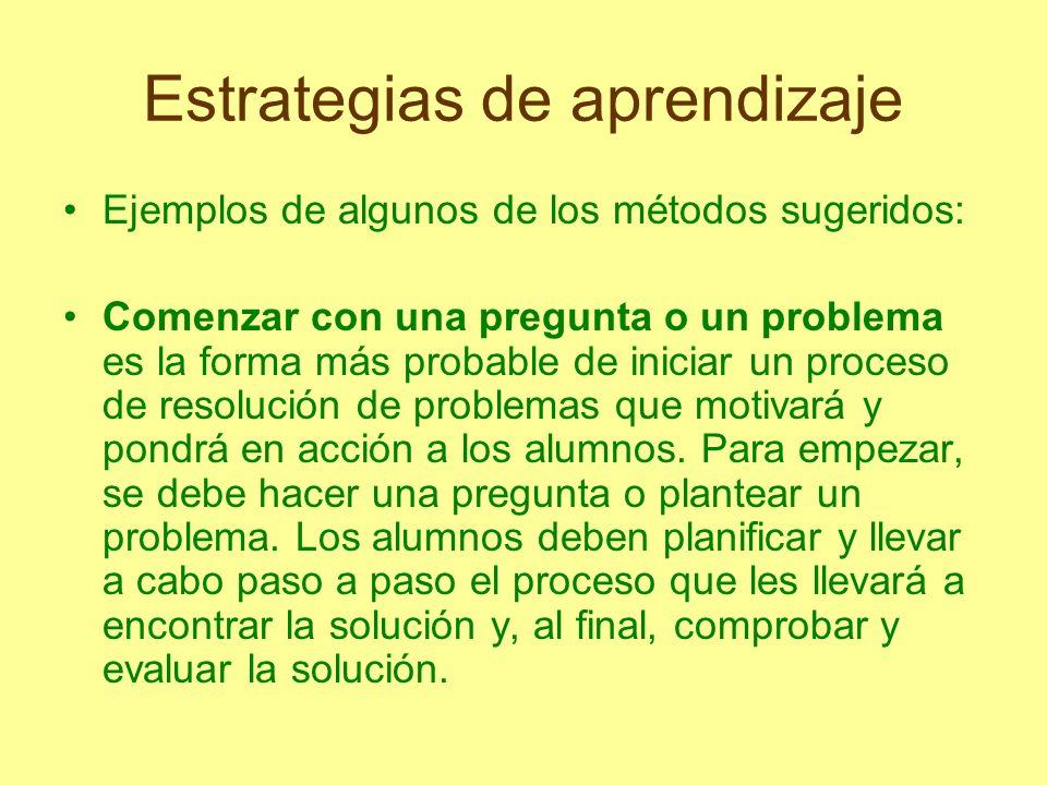 Estrategias de aprendizaje Ejemplos de algunos de los métodos sugeridos: Comenzar con una pregunta o un problema es la forma más probable de iniciar u