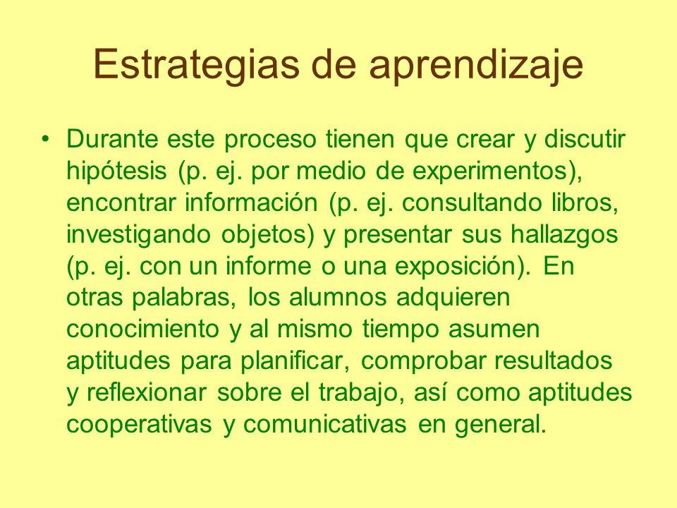 Estrategias de aprendizaje Durante este proceso tienen que crear y discutir hipótesis (p. ej. por medio de experimentos), encontrar información (p. ej