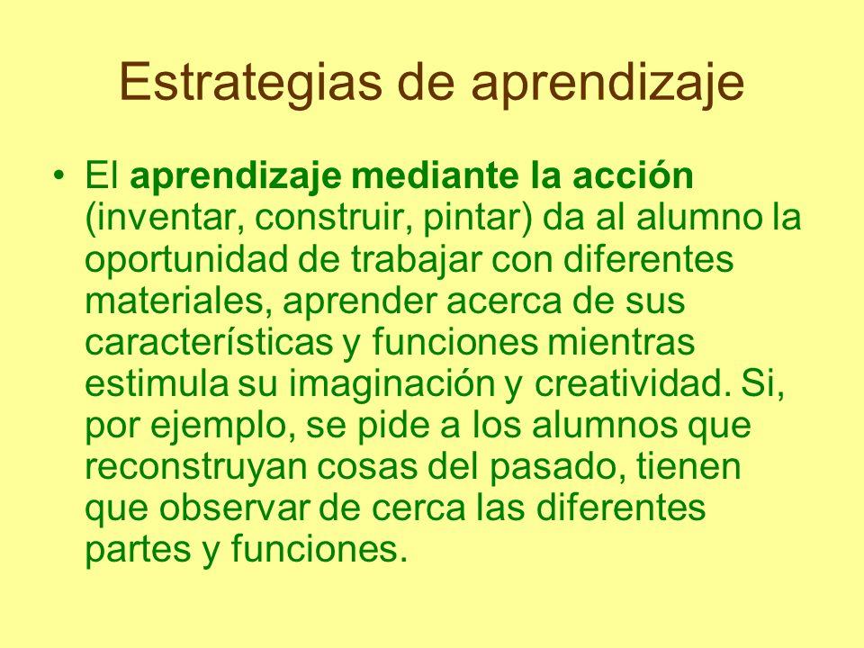 Estrategias de aprendizaje El aprendizaje mediante la acción (inventar, construir, pintar) da al alumno la oportunidad de trabajar con diferentes mate