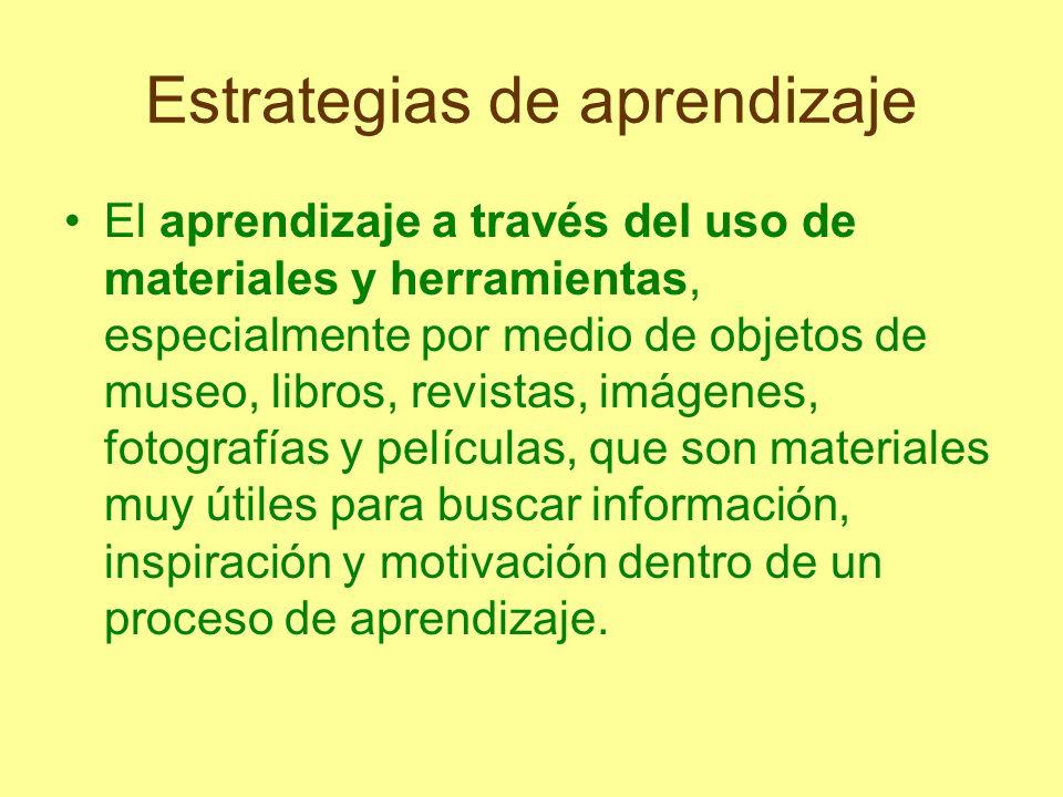 Estrategias de aprendizaje El aprendizaje a través del uso de materiales y herramientas, especialmente por medio de objetos de museo, libros, revistas