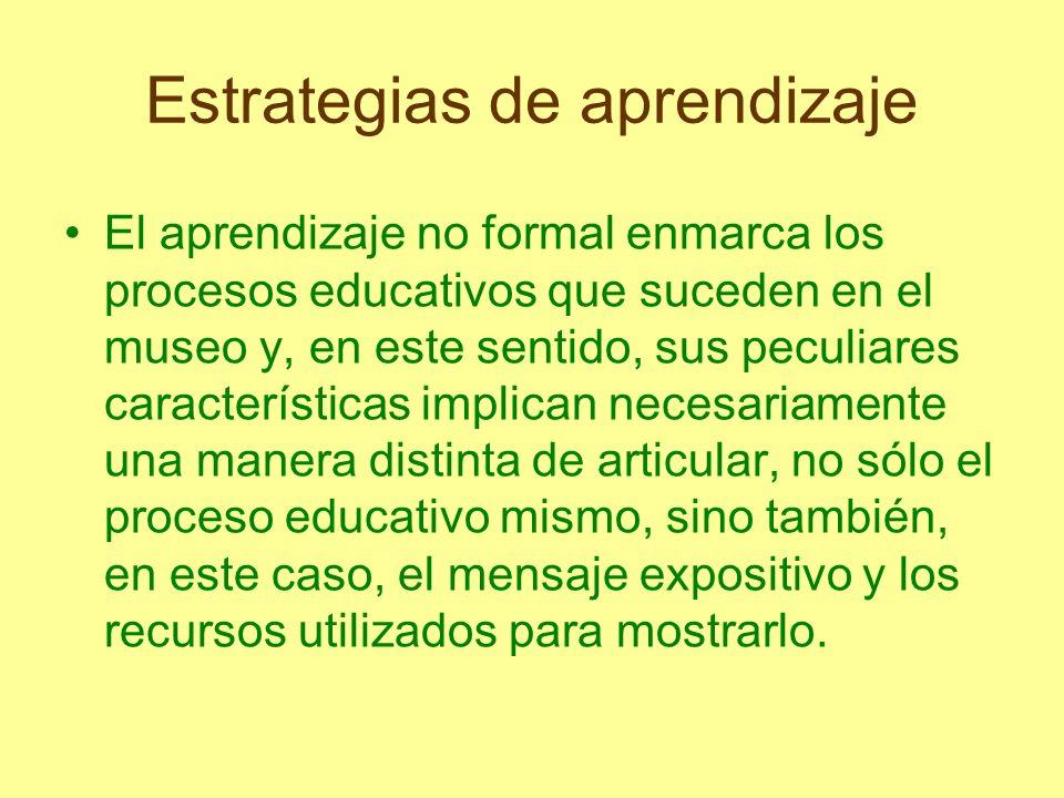 Estrategias de aprendizaje El aprendizaje no formal enmarca los procesos educativos que suceden en el museo y, en este sentido, sus peculiares caracte