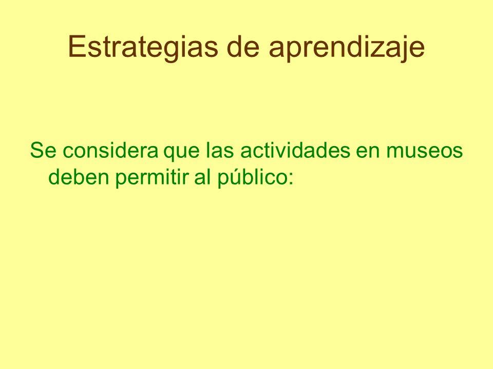 Estrategias de aprendizaje Se considera que las actividades en museos deben permitir al público: